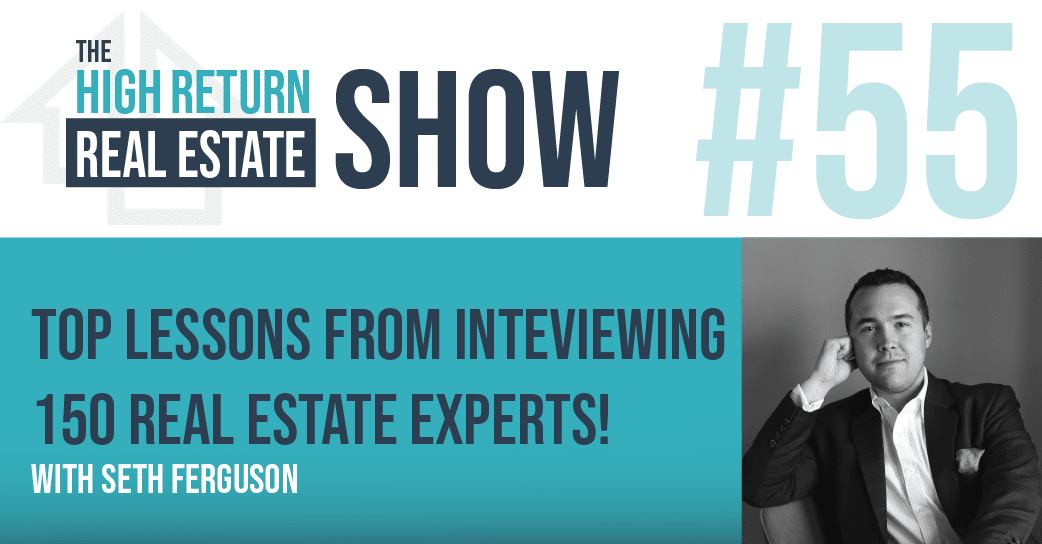 Episode #55 – Top Lessons From Interviewing 150 Real Estate Experts! With Seth Ferguson