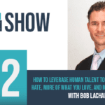 Episode 72 - How To Leverage Human Talent To Do Less Of What You Hate, More Of What You Love, And Make WAY More Money With Bob Lachance